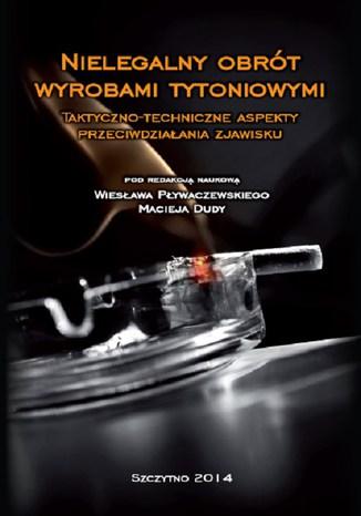 Okładka książki Nielegalny obrót wyrobami tytoniowymi. Taktyczno-techniczne aspekty przeciwdziałania zjawisku