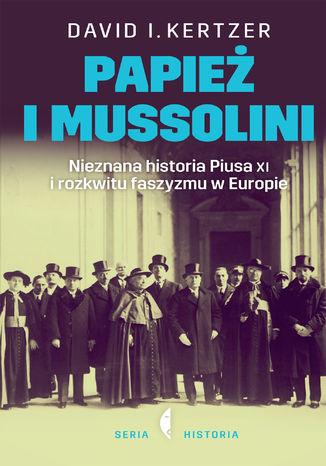 Okładka książki Papież i Mussolini. Nieznana historia Piusa XI i rozkwitu faszyzmu w Europie