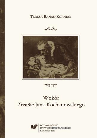 Okładka książki/ebooka Wokół 'Trenów' Jana Kochanowskiego. Szkice historycznoliterackie