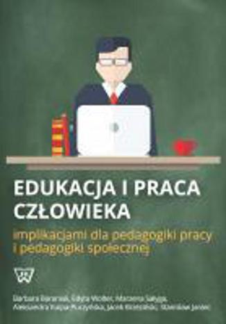 Okładka książki/ebooka Edukacja i praca człowieka implikacjami dla pedagogiki pracy i pedagogiki społecznej