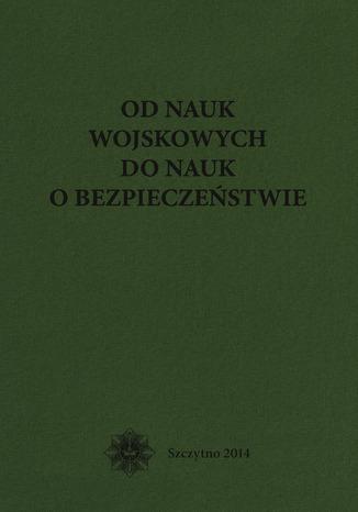 Okładka książki/ebooka Od nauk wojskowych do nauk o bezpieczeństwie