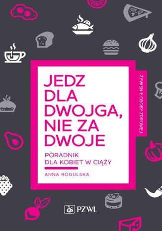 Okładka książki Jedz dla dwojga nie za dwoje. Poradnik dla kobiet w ciąży