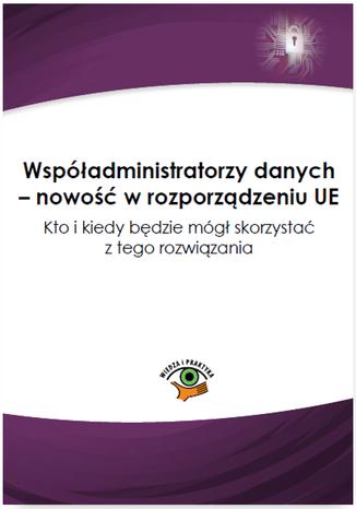Okładka książki Współadministratorzy danych - nowość w rozporządzeniu UE. Kto i kiedy będzie mógł skorzystać z tego rozwiązania