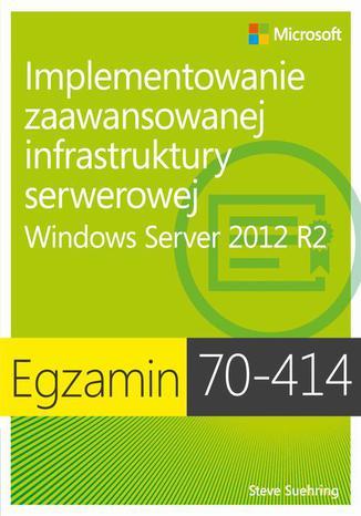 Okładka książki Egzamin 70-414: Implementowanie zaawansowanej infrastruktury serwerowej Windows Server 2012 R2. Windows Server 2012 R2