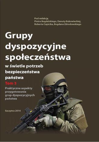 Okładka książki/ebooka Grupy dyspozycyjne społeczeństwa w świetle potrzeb bezpieczeństwa państwa. Tom 3 Praktyczne aspekty przygotowania grup dyspozycyjnych państwa