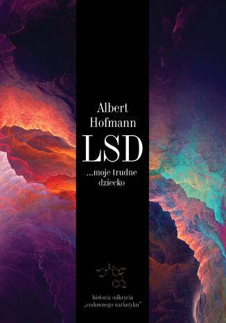 Okładka książki LSD... moje trudne dziecko. Historia odkrycia cudownego narkotyku