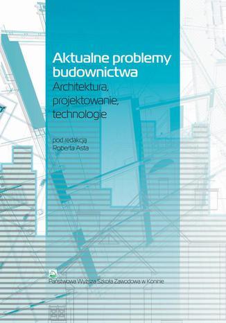 Okładka książki Aktualne problemy budownictwa. Architektura, projektowanie, technologia