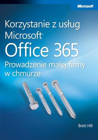 Okładka książki Korzystanie z usług Microsoft Office 365 Prowadzenie małej firmy w chmurze