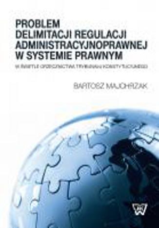 Okładka książki Problem delimitacji regulacji administracyjnoprawnej w świetle orzecznictwa Trybunału Konstytucyjneg