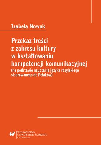 Okładka książki Przekaz treści z zakresu kultury w kształtowaniu kompetencji komunikacyjnej (na podstawie nauczania języka rosyjskiego skierowanego do Polaków)