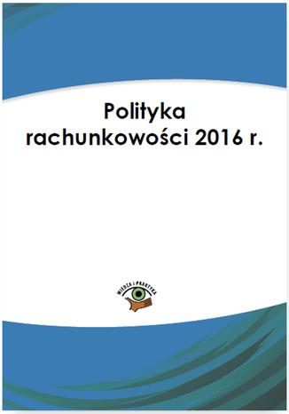 Okładka książki/ebooka Polityka rachunkowości 2016 r