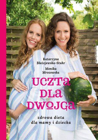 Okładka książki Uczta dla dwojga. Zdrowa dieta dla mamy i dziecka