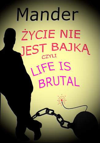 Okładka książki/ebooka Życie nie jest bajką czyli Life is brutal