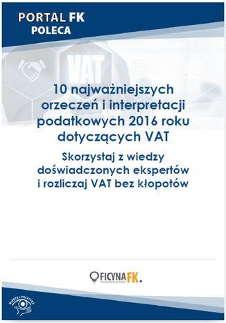 Okładka książki/ebooka 10 najważniejszych orzeczeń i interpretacji podatkowych 2016 roku dotyczących VAT
