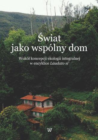 Okładka książki/ebooka Świat jako wspólny dom. Wokół koncepcji ekologii integralnej w encyklice Laudato si'