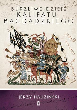 Okładka książki/ebooka Burzliwe dzieje Kalifatu Bagdadzkiego