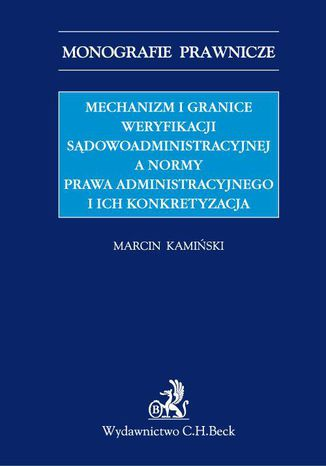 Okładka książki/ebooka Mechanizm i granice weryfikacji sądowoadministracyjnej a normy prawa administracyjnego i ich konkretyzacja