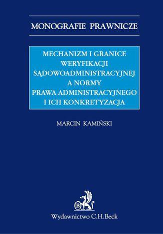 Okładka książki Mechanizm i granice weryfikacji sądowoadministracyjnej a normy prawa administracyjnego i ich konkretyzacja