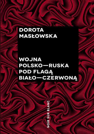 Okładka książki Wojna polsko-ruska pod flagą biało-czerwoną