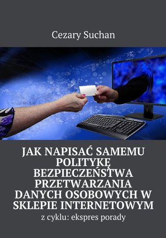 Okładka książki Jak napisać samemu Politykę Bezpieczeństwa przetwarzania danych osobowychw sklepie internetowym
