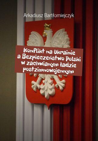 Okładka książki Konflikt na Ukrainie a Bezpieczeństwo Polski w zachwianym ładzie postzimnowojennym