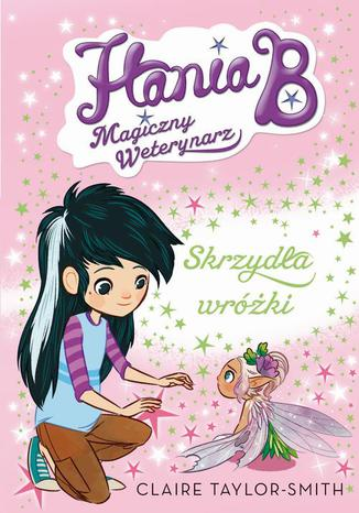 Okładka książki Hania B. Magiczny weterynarz Skrzydła wróżki