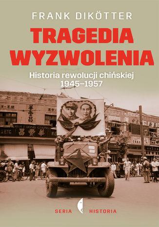 Okładka książki Tragedia wyzwolenia. Historia rewolucji chińskiej 1945-1957
