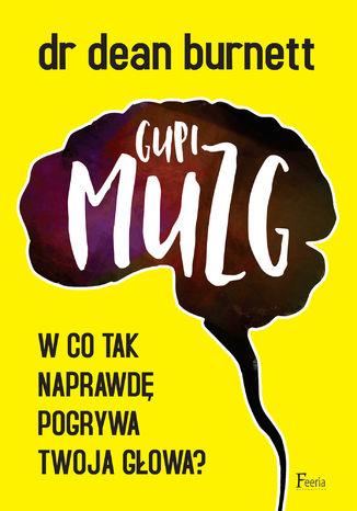 Okładka książki Gupi muzg. W co tak naprawdę pogrywa twoja głowa?