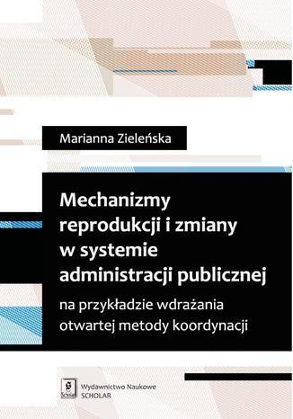 Okładka książki/ebooka Mechanizmy reprodukcji i zmiany w systemie administracji publicznej na przykładzie wdrażania otwartej metody koordynacji na przykładzie wdrażania otwartej metody koordynacji
