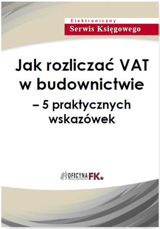 Okładka książki Jak rozliczać VAT w budownictwie - 5 praktycznych wskazówek