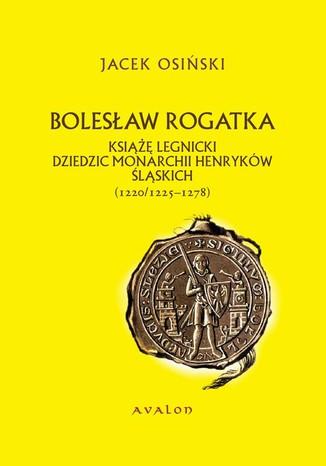 Okładka książki Bolesław Rogatka książę legnicki dziedzic monarchii Henryków Śląskich. 1220/1225-1278