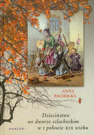 Okładka książki Dzieciństwo we dworze szlacheckim w I połowie XIX wieku