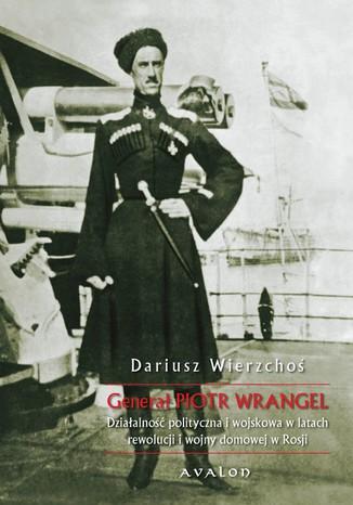 Okładka książki/ebooka Generał Piotr Wrangel. Działalność polityczna i wojskowa w latach rewolucji i wojny domowej w Rosji