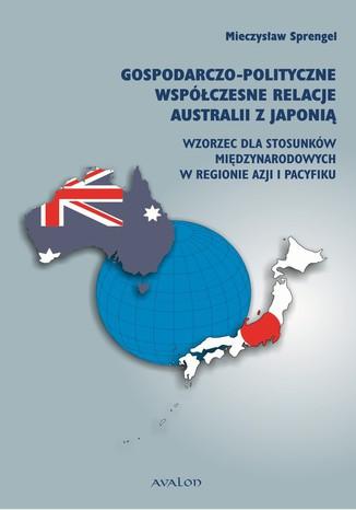 Okładka książki Gospodarczo polityczne współczesne relacje Australii z Japonią. Wzorzec dla stosunków międzynarodowych w regionie Azji i Pacyfiku