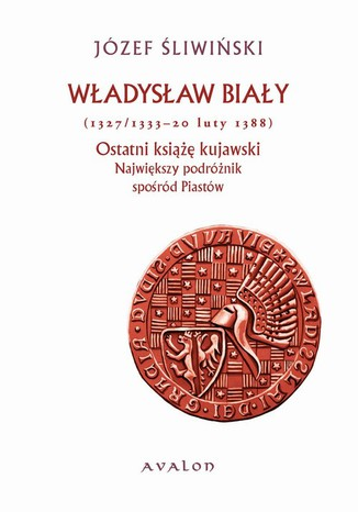 Okładka książki Władysław Biały 1327/1333-20 luty 1388 Ostatni książę kujawski. Największy podróżnik spośród Piastów