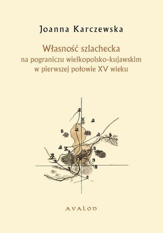Okładka książki Własność szlachecka na pograniczu wielkopolsko-kujawskim w pierwszej połowie XV wieku
