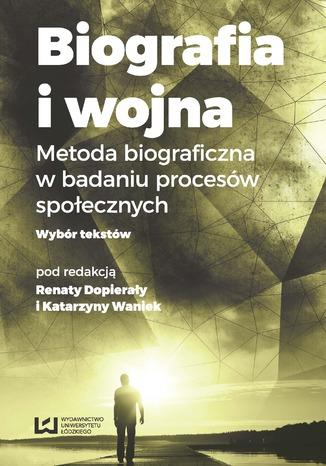 Okładka książki Biografia i wojna. Metoda biograficzna w badaniu procesów społecznych. Wybór tekstów