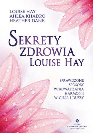 Okładka książki Sekrety zdrowia Louise Hay. Sprawdzone sposoby wprowadzania harmonii w ciele i duszy