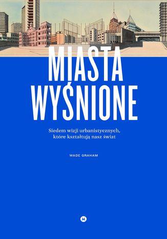Okładka książki/ebooka Miasta wyśnione. Siedem wizji urbanistycznych, które kształtują nasz świat