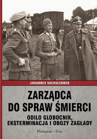 Okładka książki Zarządca do spraw śmierci. Odilo Globocnik, eksterminacja i obozy zagłady