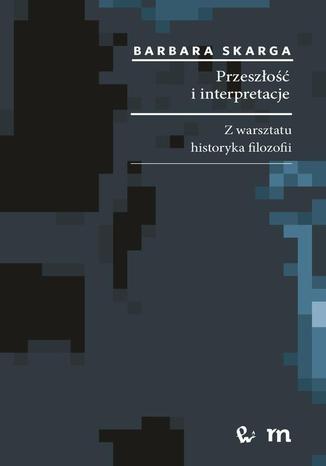 Okładka książki Przeszłość i interpretacje. Z warsztatu historyka filozofii. Z warsztatu historyka filozofii
