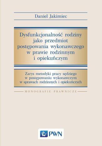Okładka książki Dysfunkcjonalność rodziny jako przedmiot postępowania wykonawczego w prawie rodzinnym i opiekuńczym. Zarys metodyki pracy sędziego w postępowaniu wykonawczym w srawach rodzinnych i opiekuńczych