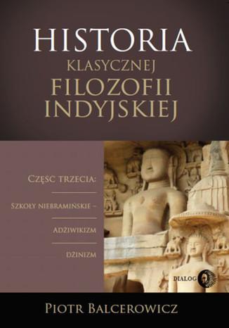 Okładka książki Historia klasycznej filozofii indyjskiej. Część trzecia: szkoły niebramińskie - adżiwikizm i dżinizm