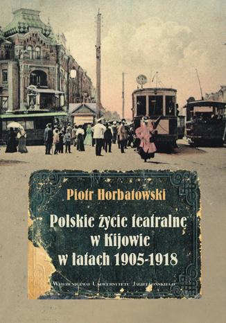 Okładka książki Polskie życie teatralne w Kijowie w latach 1905-1918