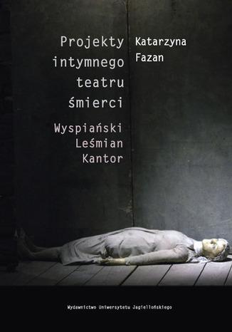 Okładka książki Projekty intymnego teatru śmierci. Wyspiański  Leśmian  Kantor