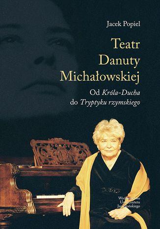Okładka książki Teatry Danuty Michałowskiej. Od Króla-Ducha do Tryptyku rzymskiego