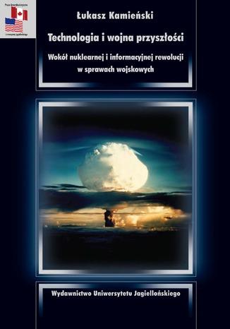 Okładka książki/ebooka Technologia i wojna przyszłości. Wokół nuklearnej i informacyjnej rewolucji w sprawach wojskowych