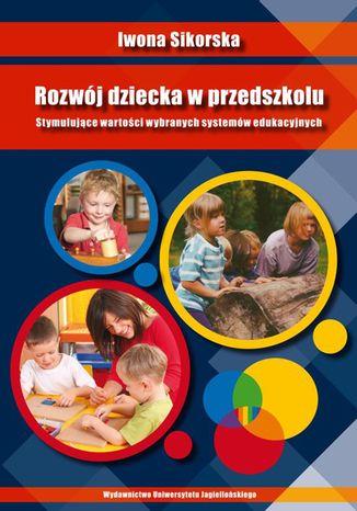 Rozwój dziecka w przedszkolu. Stymulujące wartości wybranych systemów edukacyjnych
