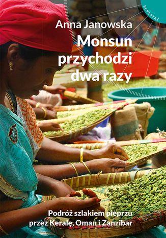 Okładka książki Monsun przychodzi dwa razy. Podróż szlakiem pieprzu przez Keralę, Oman i Zanzibar