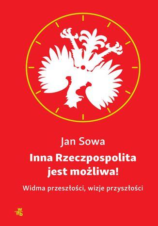 Okładka książki Inna Rzeczpospolita jest możliwa! Widma przeszłości, wizje przyszłości